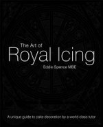 The Art of Royal Icing : A Unique Guide to Cake Decoration by a World-class Tutor - Eddie Spence