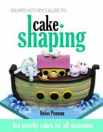 Squires Kitchen's Guide to Cake Shaping : Fun Novelty Cakes for All Occasions - Helen Penman