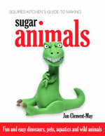 Squires Kitchen's Guide to Making Sugar Animals : Fun and Easy Dinosaurs, Pets, Aquatics and Wild Animals - Jan Clement-May