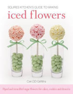 Squires Kitchen's Guide to Making Iced Flowers : Piped and Stencilled Sugar Flowers for Cakes, Cookies and Desserts - Ceri D. D. Griffiths