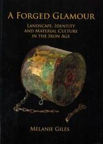 A Forged Glamour : Landscape, Identity and Material Culture in the Iron Age - Melanie Giles