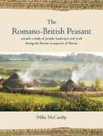 The Romano-British Peasant : Towards a Study of People, Landscapes and Work During the Roman Occupation of Britain - Mike McCarthy