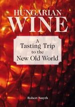 Hungarian Wine : A Tasting Trip to the New Old World - Robert Smyth