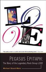 Pegasus Epitaph : The Story of the Legendary Rock Group Love - Michael Stuart-Ware