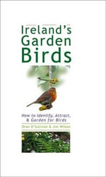 Ireland's Garden Birds : How to Attract, Identify and Garden for Birds - Oran O'Sullivan