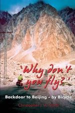Why Don't You Fly? : Back Door to Beijing - by Bicycle - Christopher J.A. Smith