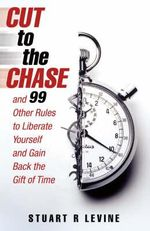 Cut to the Chase : and 99 Other Rules to Liberate Yourself and Gain Back the Gift of Time - Stuart R. Levine
