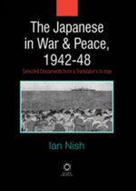 The Japanese in War and Peace, 1942-48 : Selected Documents from a Translator's in-Tray - Ian Nish