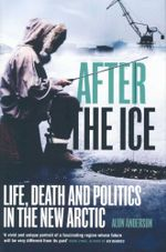 After the Ice : Life, Death and Politics in the New Arctic - Alun Anderson