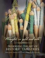 Wroughte in Gold and Silk : Preserving the Art of Historic Tapestries - Anita Quye