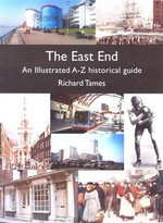 The East End : An Illustrated A-Z Historical Guide - Richard Tames