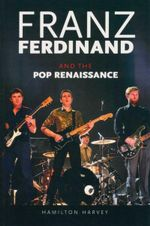 Franz Ferdinand : And the Pop Renaissance - Hamilton Harvey