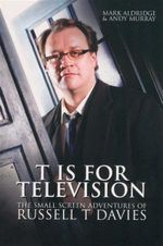 T is for Television : The Small Screen Adventures of Russell T Davis - Mark Aldridge