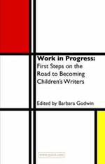 Work in Progress : The First Steps on the Road to Becoming a Children's Writer