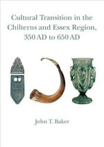Cultural Transition in the Chilterns and Essex Region, 350 Ad to 650 Ad : Volume 4 - John T. Baker