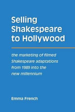 Selling Shakespeare to Hollywood : The Marketing of Filmed Shakespeare Adaptations from 1989 Into the New Millennium - Emma French