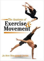 The Anatomy of Exercise and Movement : for the Study of Dance, Pilates, Sport and Yoga - Jo Ann Staugaard-Jones