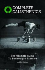 Complete Calisthenics : The Ultimate Guide to Bodyweight Exercises - Ashley Kalym