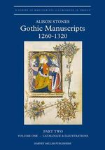 Gothic Manuscripts C. 1260-1320 : Part II, Manuscripts Made in the East, South-East, South-West, West and Centre - Alison Stones