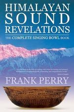 Himalayan Sound Revelations : The Complete Singing Bowl Book - Frank Perry