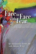 Face to Face With Fear : How to Transform Fear Into Love - Krishnananda Trobe
