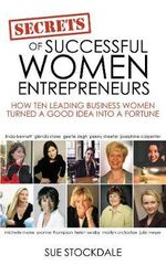 Secrets of Successful Women Entrepreneurs : How Ten Leading Business Women Turned a Good Idea into a Fortune - Sue Stockdale