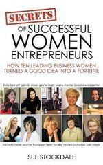 Secrets of Successful Women Entrepreneurs : How Ten Leading Business Women Turned a Good Idea into a Fortune - Sue Stockdale