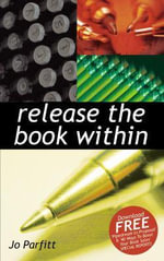 Release The Book Within : A Journalistic Guide to Effective Writing - Jo Parfitt