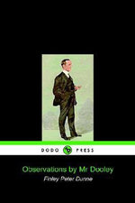 Observations by MR Dooley (Dodo Press) - Peter Dunne Finley Peter Dunne