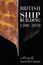 British Shipbuilding 1500-2010 : A History - Anthony Slavin