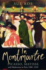 In Montmartre : Picasso, Matisse and Modernism in Paris, 1900-1910 - Sue Roe