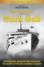 The Search for Baltic Gold : Desperation, Disaster and Discovery the Secret of Hitler's Doomed Flagship - Philip Sayers