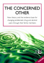 The Concerned Other : New Theory and the Evidence Base for Changing Problematic Drug and Alcohol Users Through Their Family Members - Phil Harris