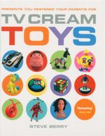 TV Cream Toys : Presents You Pestered Your Parents For - Steve Berry