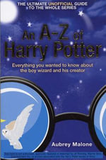 An A-Z of Harry Potter : Everything You Wanted to Know About the Boy Wizard and His Creator - Aubrey Malone