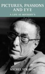 Pictures, Passions and Eye : A Life at Sotheby's - Michel Strauss