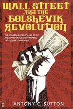 Wall Street and the Bolshevik Revolution : The Remarkable True Story of the American Capitalists Who Financed the Russian Communists - Antony Cyril Sutton