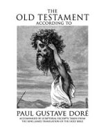 The Old Testament According to Paul Gustave Dore : Accompanied by Scriptural Excerpts Taken from the King James Translation of the Holy Bible - King James Version KJV