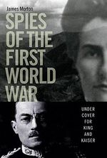 Spies of the First World War : Under Cover for King and Kaiser - James Morton