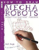 How to Draw Mecha Robots and Battle Fantasy Figures : An Art School in a Book - Mark Bergin