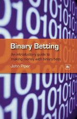Binary Betting : An Introductory Guide to Making Money with Binary Bets - John Piper