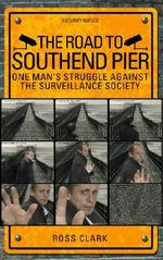 The Road to Southend Pier : One Man's Struggle Against the Surveillance Society - Ross Clark