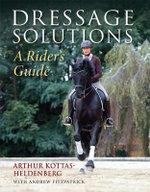 Dressage Solutions : A Rider's Guide - Arthur Kottas-Heldenburg