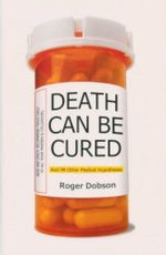 Death Can Be Cured : And 99 Other Genuine Medical Hypotheses - Roger Dobson 