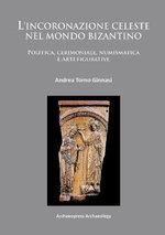 L'Incoronazione Celeste nel Mondo Bizantino : Politica, Cerimoniale, Numismatica e Arti Figurative - Andrea Torno Ginnasi