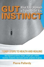 Gut Instinct: What Your Stomach is Trying to Tell You : 7 Easy Steps to Health and Healing - Pierre Pallardy