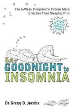 Say Goodnight to Insomnia : The 6-Week Programme Proven Even More Effective Than Sleeping Pills - Dr. Gregg D. Jacobs