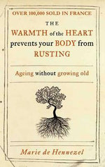 The Warmth of the Heart Prevents Your Body from Rusting : Ageing without Growing Old - Marie de Hennezel