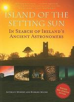Island of the Setting Sun : In Search of Ireland's Ancient Astronomers - Anthony Murphy