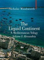 The Liquid Continent : A Mediterranean Trilogy -  Volume I : Alexandria - Nicholas Woodsworth